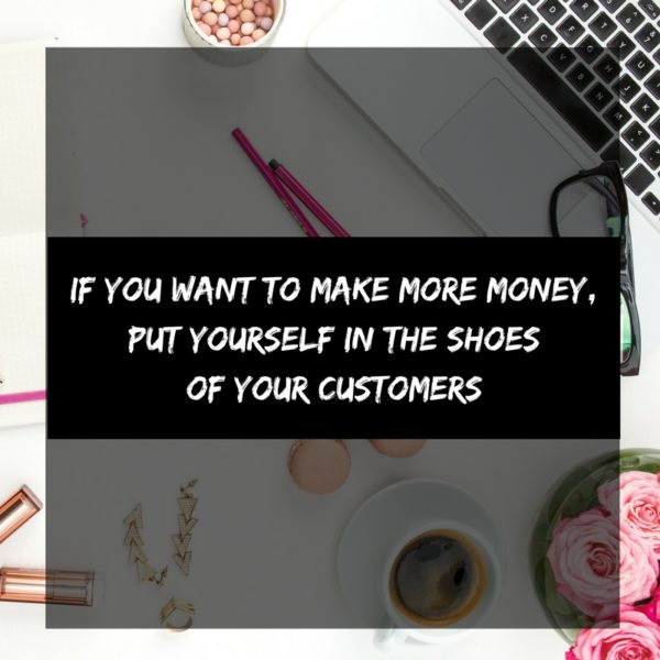 If You Want to Make More Money, Put Yourself In the Shoes of Your Customers
